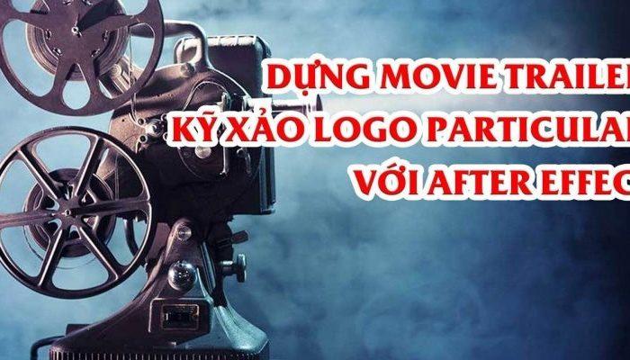Khóa học dựng Movie Trailer – kỹ xảo Logo Particular với After Effect