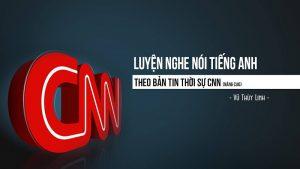 Khóa học luyện nghe nói Tiếng Anh theo bản tin thời sự CNN