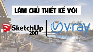 Khóa học làm Chủ Thiết Kế Với Sketchup 2017 Và Vray