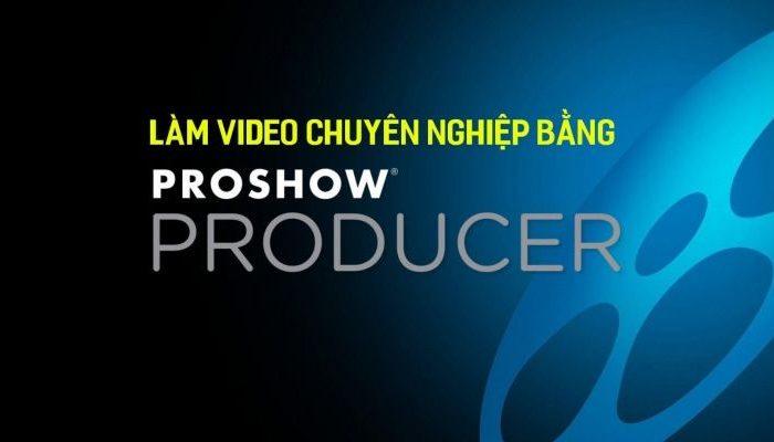 Khóa học làm video chuyên nghiệp bằng Proshow producer