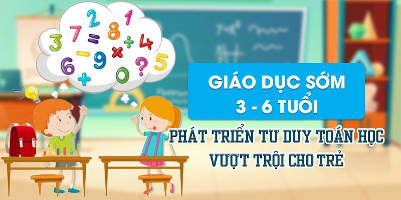 Khóa học giáo dục sớm 3 - 6 tuổi phát triển tư duy toán học vượt trội cho trẻ